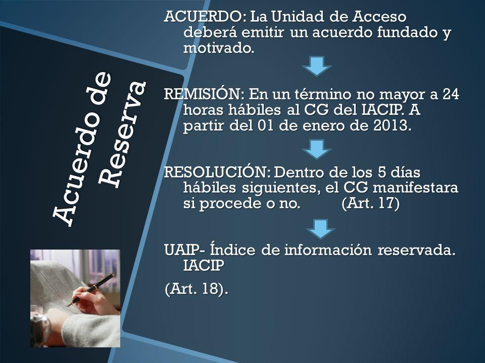 Acuerdo de Reserva ACUERDO: La Unidad de Acceso deberá emitir un acuerdo fundado y motivado. REMISIÓN: En un término no mayor a 24 horas hábiles al CG