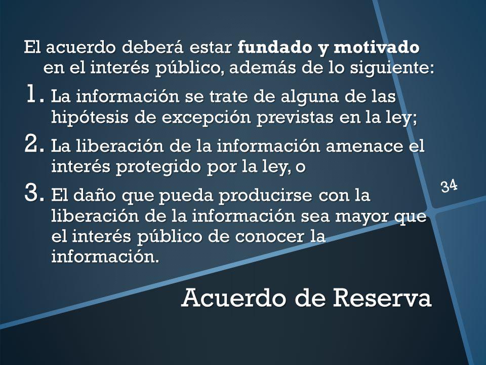 Acuerdo de Reserva El acuerdo deberá estar fundado y motivado en el interés público, además de lo siguiente: 1. La información se trate de alguna de l