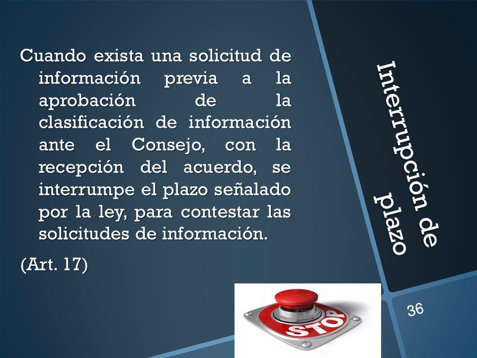 Interrupción de plazo Cuando exista una solicitud de información previa a la aprobación de la clasificación de información ante el Consejo, con la recepción del acuerdo, se interrumpe el plazo señalado por la ley, para contestar las solicitudes de información.