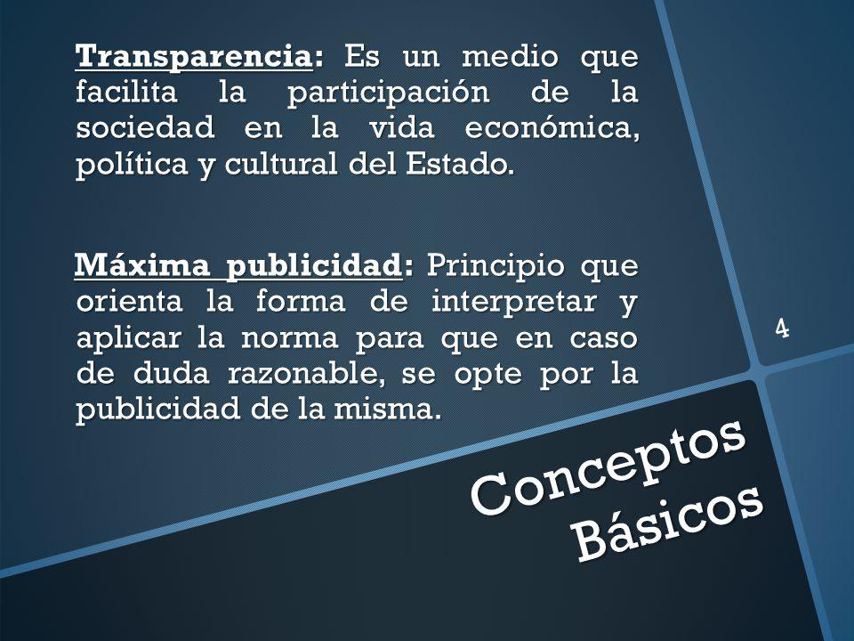 Conceptos Básicos Transparencia: Es un medio que facilita la participación de la sociedad en la vida económica, política y cultural del Estado.