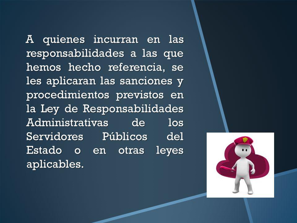 A quienes incurran en las responsabilidades a las que hemos hecho referencia, se les aplicaran las sanciones y procedimientos previstos en la Ley de R