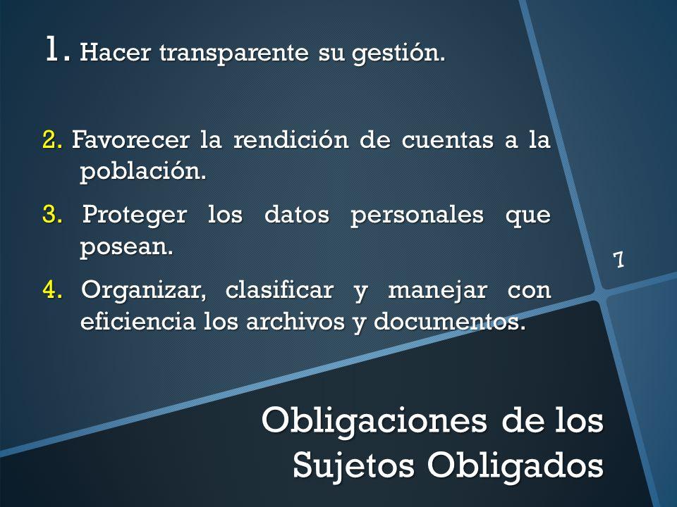Obligaciones de los Sujetos Obligados 7 1. Hacer transparente su gestión. 2. Favorecer la rendición de cuentas a la población. 3. Proteger los datos p
