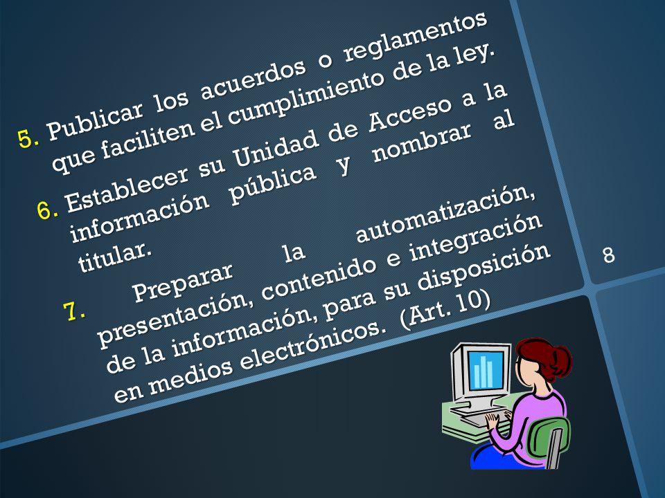 5. Publicar los acuerdos o reglamentos que faciliten el cumplimiento de la ley. 6. Establecer su Unidad de Acceso a la información pública y nombrar a
