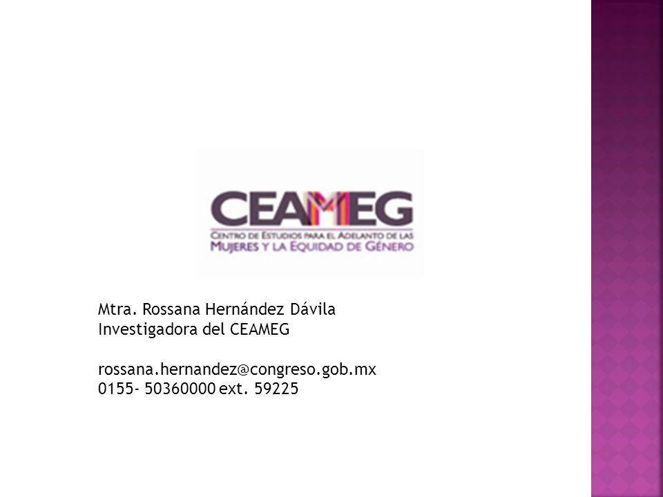 Mtra. Rossana Hernández Dávila Investigadora del CEAMEG rossana.hernandez@congreso.gob.mx 0155- 50360000 ext. 59225