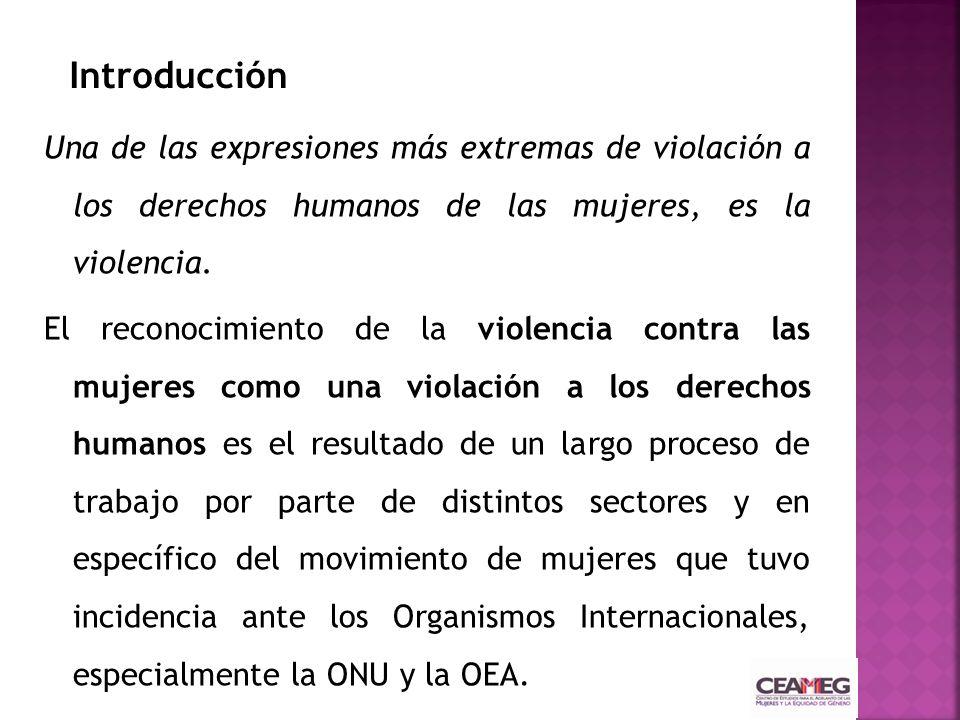 Una de las expresiones más extremas de violación a los derechos humanos de las mujeres, es la violencia. El reconocimiento de la violencia contra las
