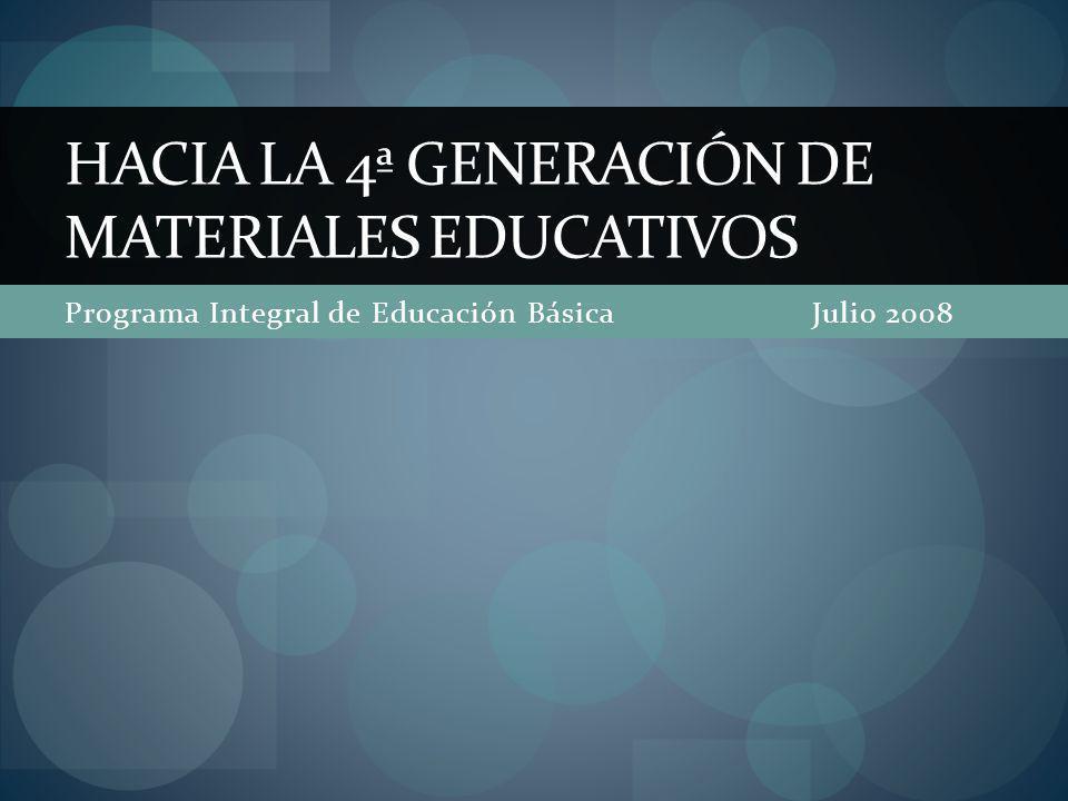 Programa Integral de Educación Básica Julio 2008 HACIA LA 4ª GENERACIÓN DE MATERIALES EDUCATIVOS
