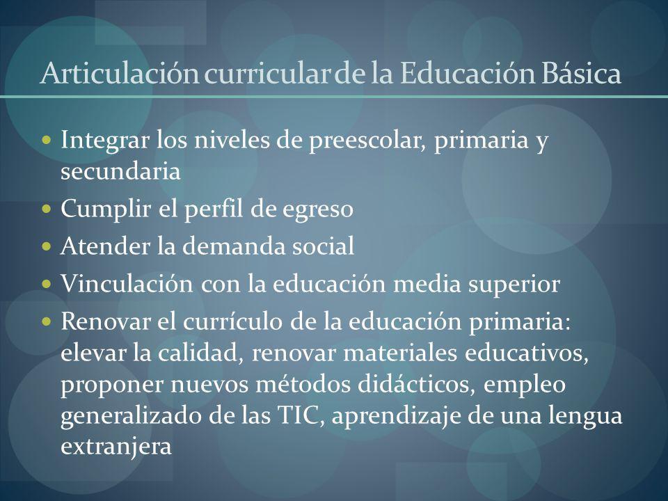 Articulación curricular de la Educación Básica Integrar los niveles de preescolar, primaria y secundaria Cumplir el perfil de egreso Atender la demand