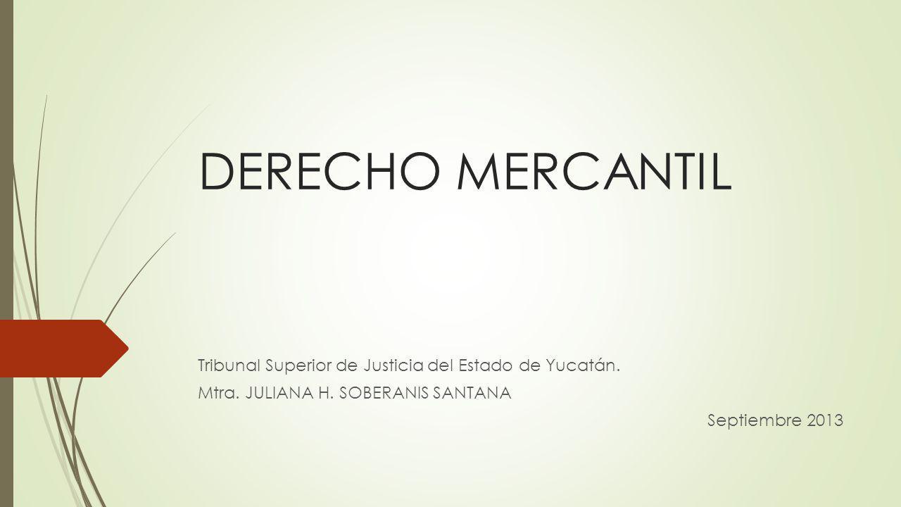 DERECHO MERCANTIL Tribunal Superior de Justicia del Estado de Yucatán. Mtra. JULIANA H. SOBERANIS SANTANA Septiembre 2013