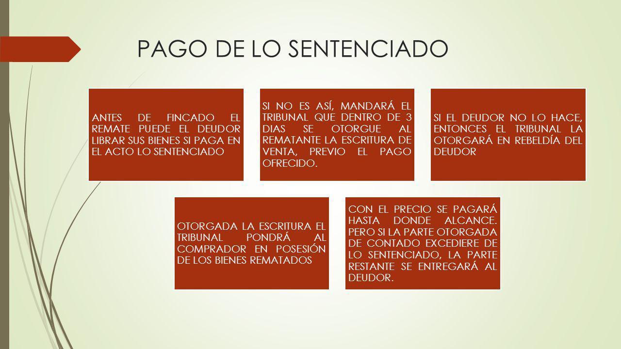 PAGO DE LO SENTENCIADO ANTES DE FINCADO EL REMATE PUEDE EL DEUDOR LIBRAR SUS BIENES SI PAGA EN EL ACTO LO SENTENCIADO SI NO ES ASÍ, MANDARÁ EL TRIBUNA