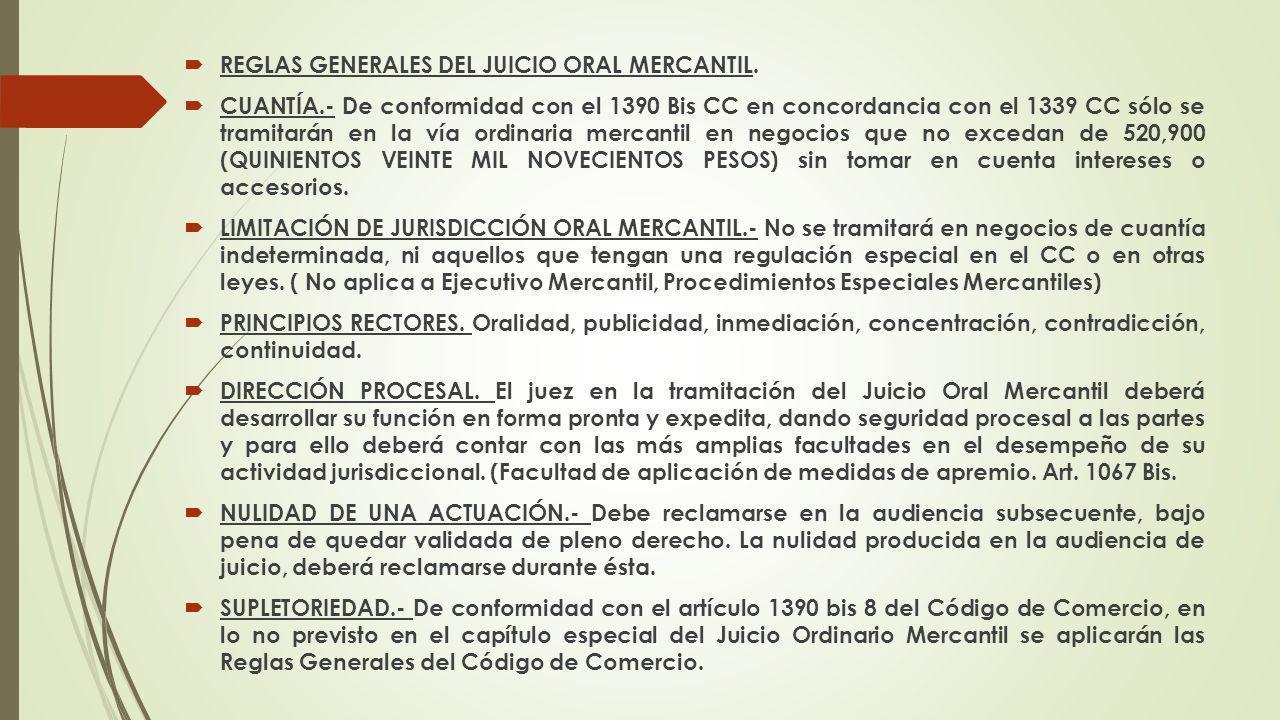 REGLAS GENERALES DEL JUICIO ORAL MERCANTIL. CUANTÍA.- De conformidad con el 1390 Bis CC en concordancia con el 1339 CC sólo se tramitarán en la vía or