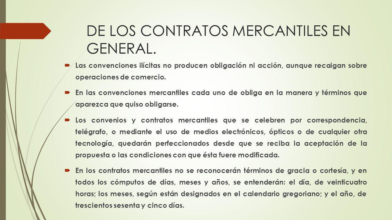 DE LOS CONTRATOS MERCANTILES EN GENERAL. Las convenciones ilícitas no producen obligación ni acción, aunque recaigan sobre operaciones de comercio. En