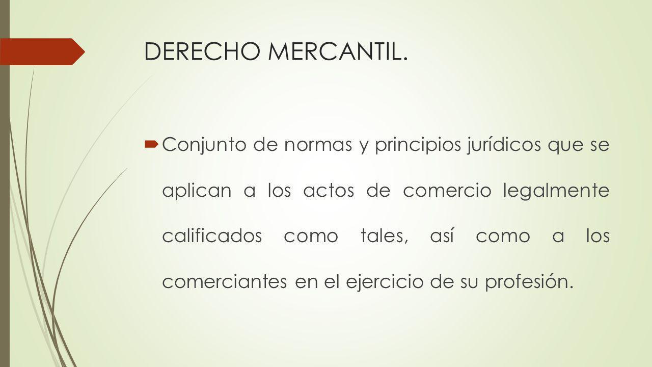 DERECHO MERCANTIL. Conjunto de normas y principios jurídicos que se aplican a los actos de comercio legalmente calificados como tales, así como a los