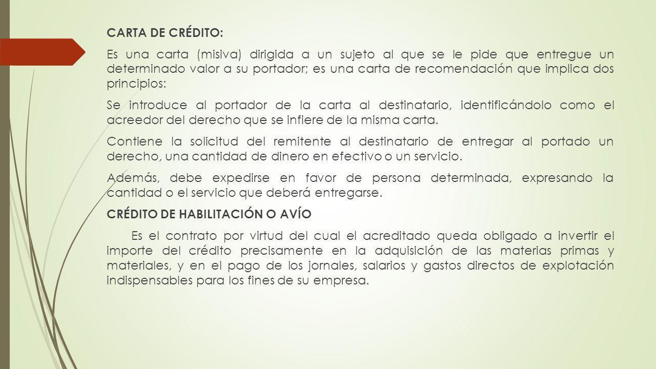 CARTA DE CRÉDITO: Es una carta (misiva) dirigida a un sujeto al que se le pide que entregue un determinado valor a su portador; es una carta de recome