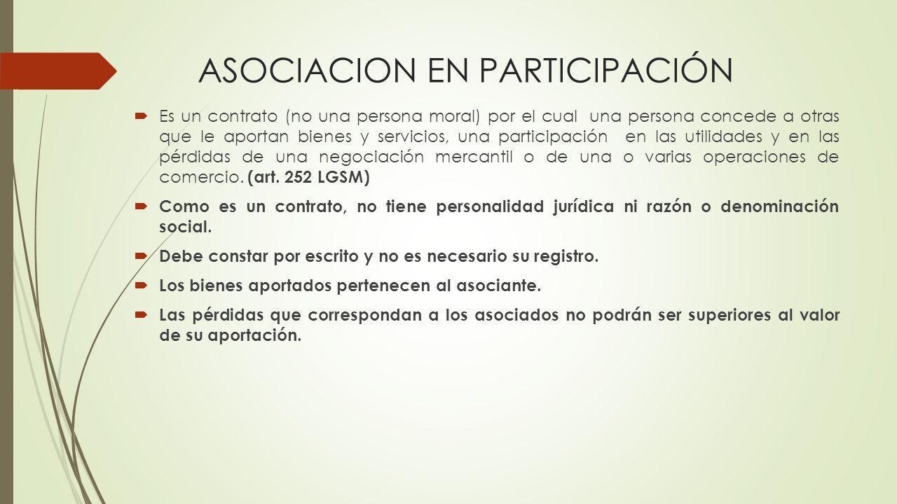 ASOCIACION EN PARTICIPACIÓN Es un contrato (no una persona moral) por el cual una persona concede a otras que le aportan bienes y servicios, una parti