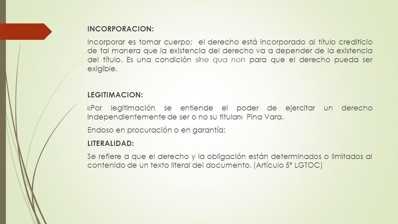 INCORPORACION: Incorporar es tomar cuerpo; el derecho está incorporado al título crediticio de tal manera que la existencia del derecho va a depender