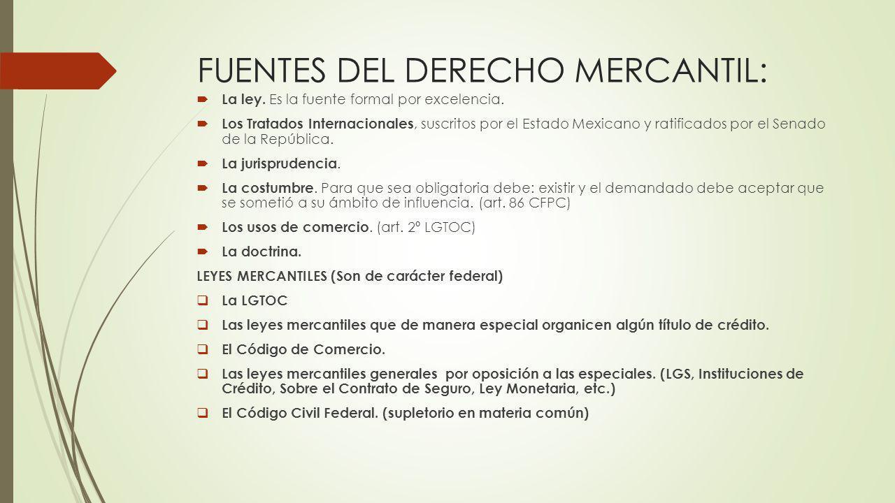 FUENTES DEL DERECHO MERCANTIL: La ley. Es la fuente formal por excelencia. Los Tratados Internacionales, suscritos por el Estado Mexicano y ratificado