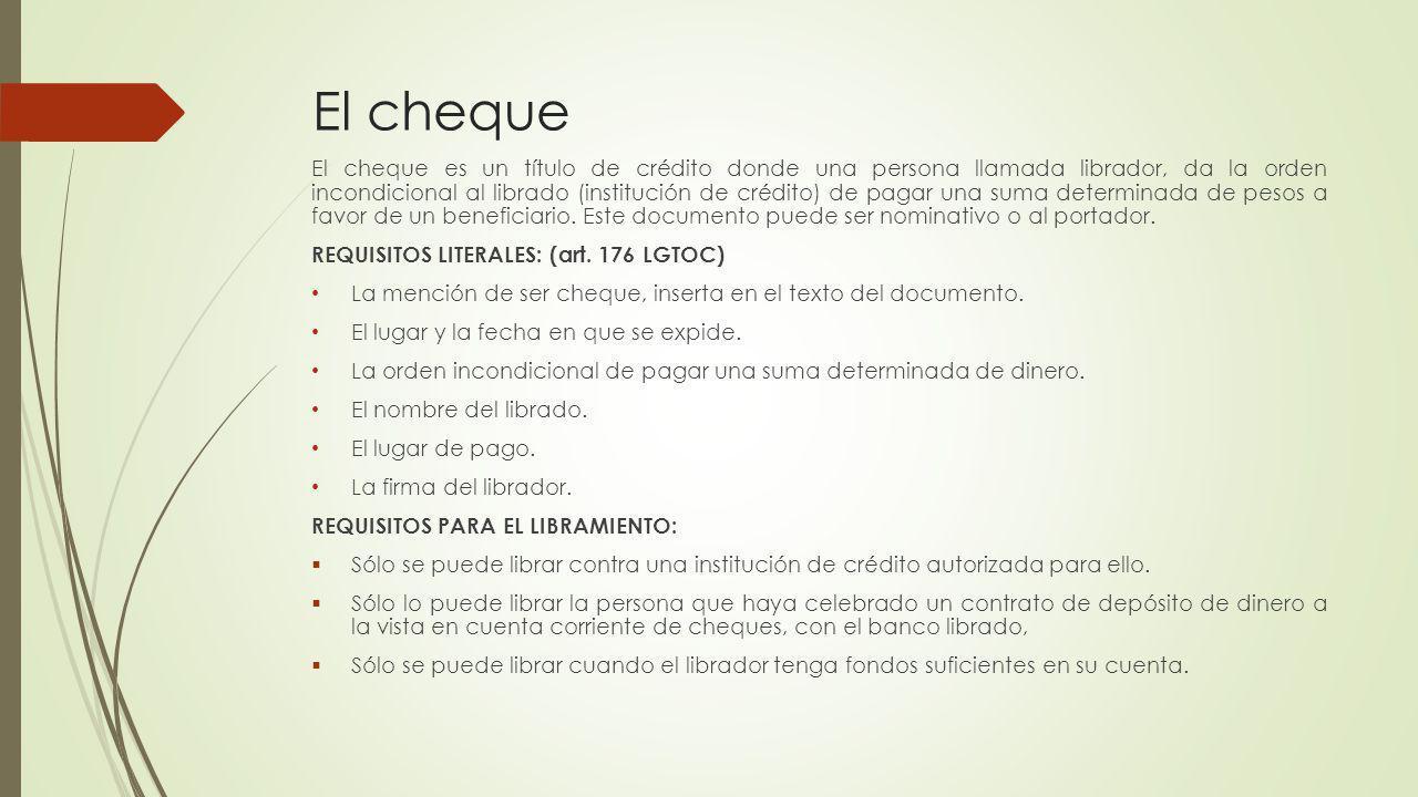 El cheque El cheque es un título de crédito donde una persona llamada librador, da la orden incondicional al librado (institución de crédito) de pagar