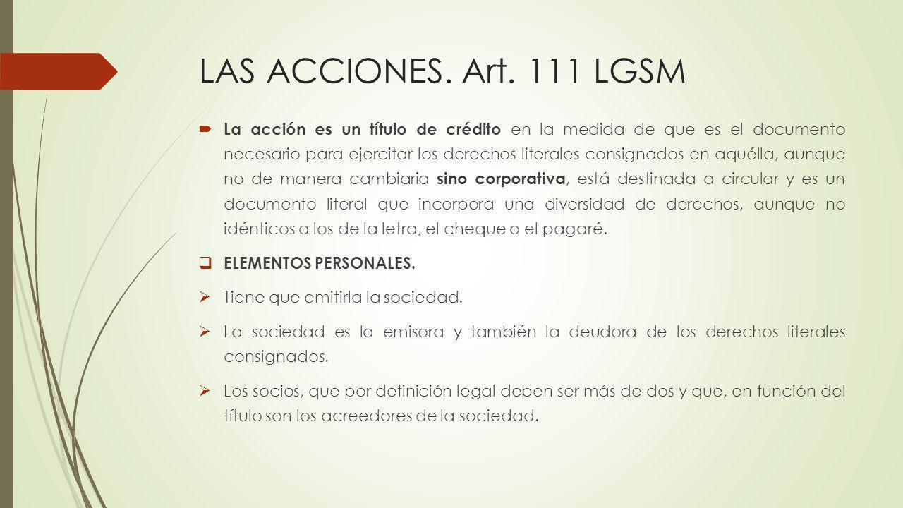 LAS ACCIONES. Art. 111 LGSM La acción es un título de crédito en la medida de que es el documento necesario para ejercitar los derechos literales cons