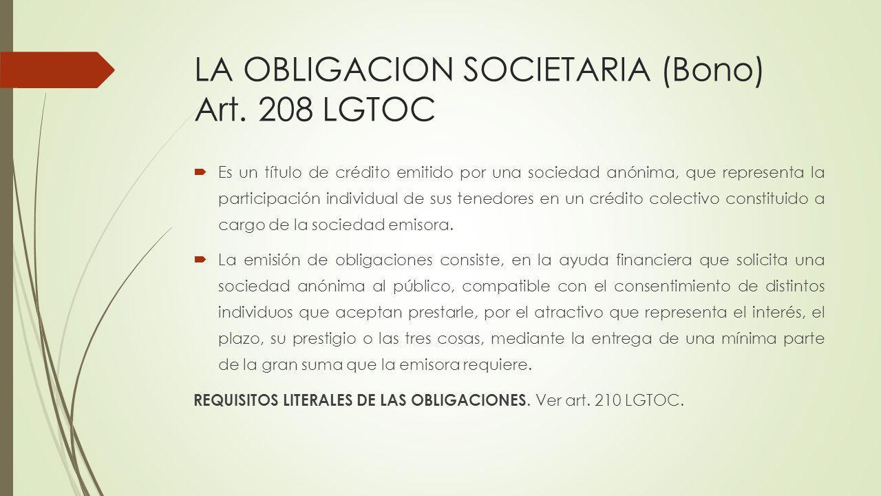 LA OBLIGACION SOCIETARIA (Bono) Art. 208 LGTOC Es un título de crédito emitido por una sociedad anónima, que representa la participación individual de