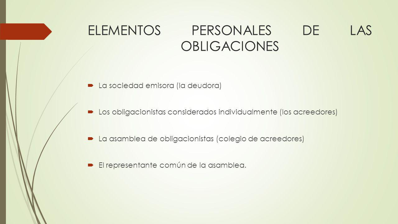 ELEMENTOS PERSONALES DE LAS OBLIGACIONES La sociedad emisora (la deudora) Los obligacionistas considerados individualmente (los acreedores) La asamble