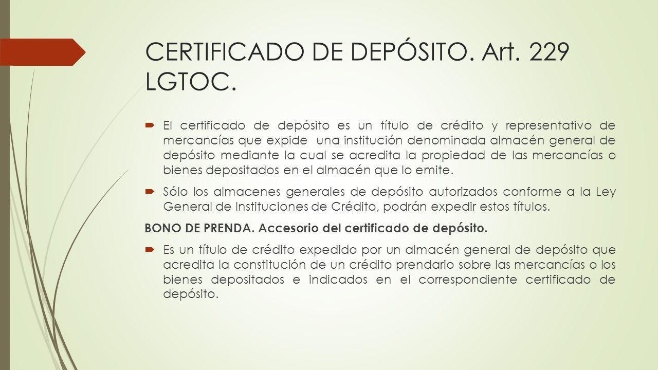 CERTIFICADO DE DEPÓSITO. Art. 229 LGTOC. El certificado de depósito es un título de crédito y representativo de mercancías que expide una institución