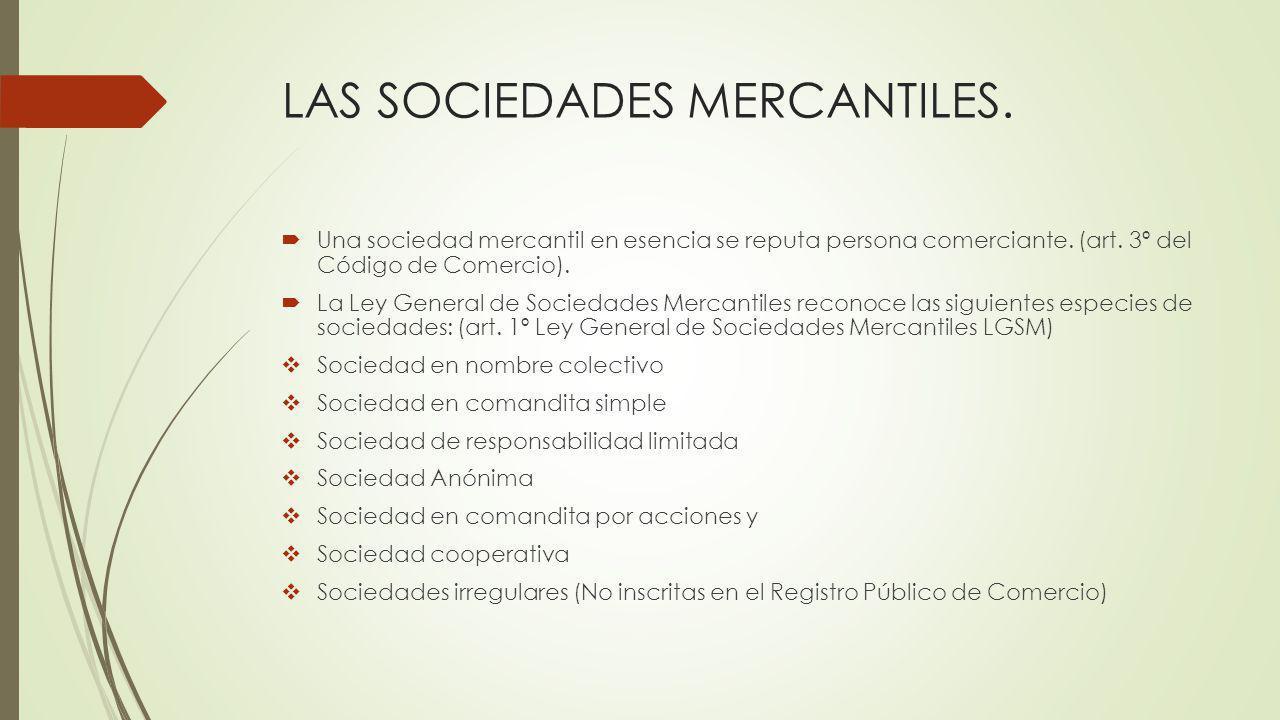 LAS SOCIEDADES MERCANTILES. Una sociedad mercantil en esencia se reputa persona comerciante. (art. 3º del Código de Comercio). La Ley General de Socie