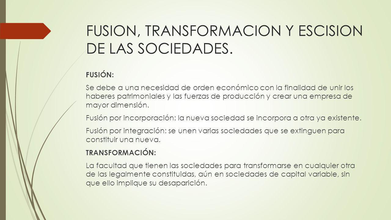 FUSION, TRANSFORMACION Y ESCISION DE LAS SOCIEDADES. FUSIÓN: Se debe a una necesidad de orden económico con la finalidad de unir los haberes patrimoni