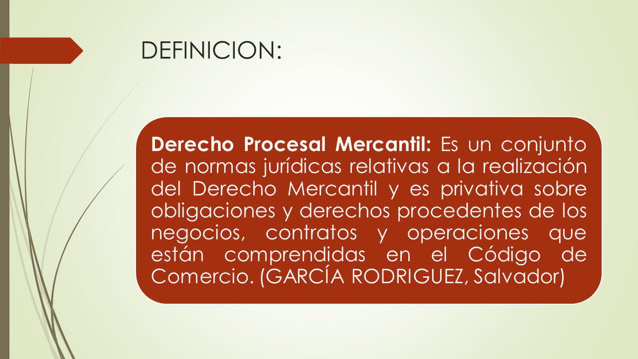 DEFINICION: Derecho Procesal Mercantil: Es un conjunto de normas jurídicas relativas a la realización del Derecho Mercantil y es privativa sobre oblig