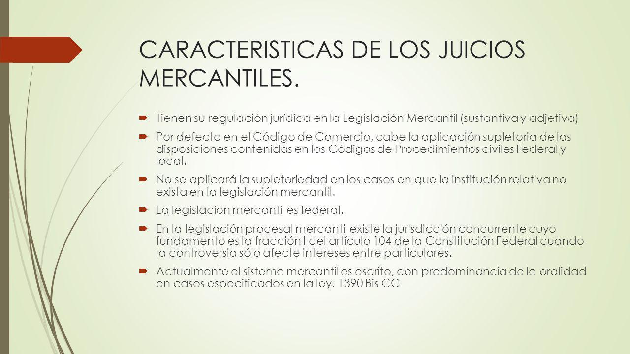 CARACTERISTICAS DE LOS JUICIOS MERCANTILES. Tienen su regulación jurídica en la Legislación Mercantil (sustantiva y adjetiva) Por defecto en el Código
