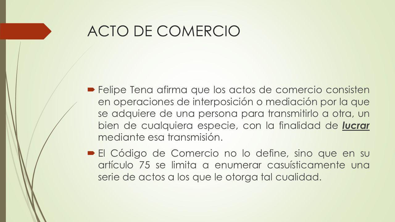 ACTO DE COMERCIO Felipe Tena afirma que los actos de comercio consisten en operaciones de interposición o mediación por la que se adquiere de una pers
