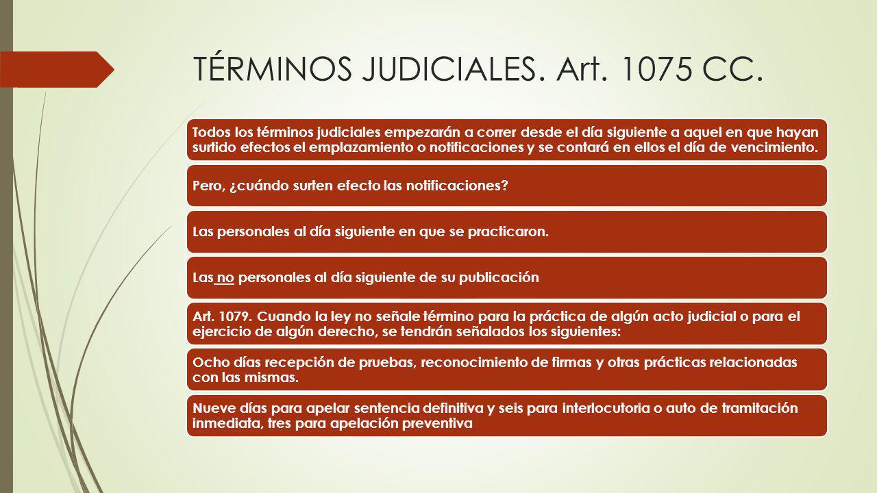 TÉRMINOS JUDICIALES. Art. 1075 CC. Todos los términos judiciales empezarán a correr desde el día siguiente a aquel en que hayan surtido efectos el emp