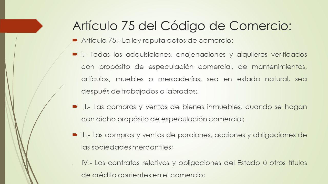 Artículo 75 del Código de Comercio: Artículo 75.- La ley reputa actos de comercio: I.- Todas las adquisiciones, enajenaciones y alquileres verificados