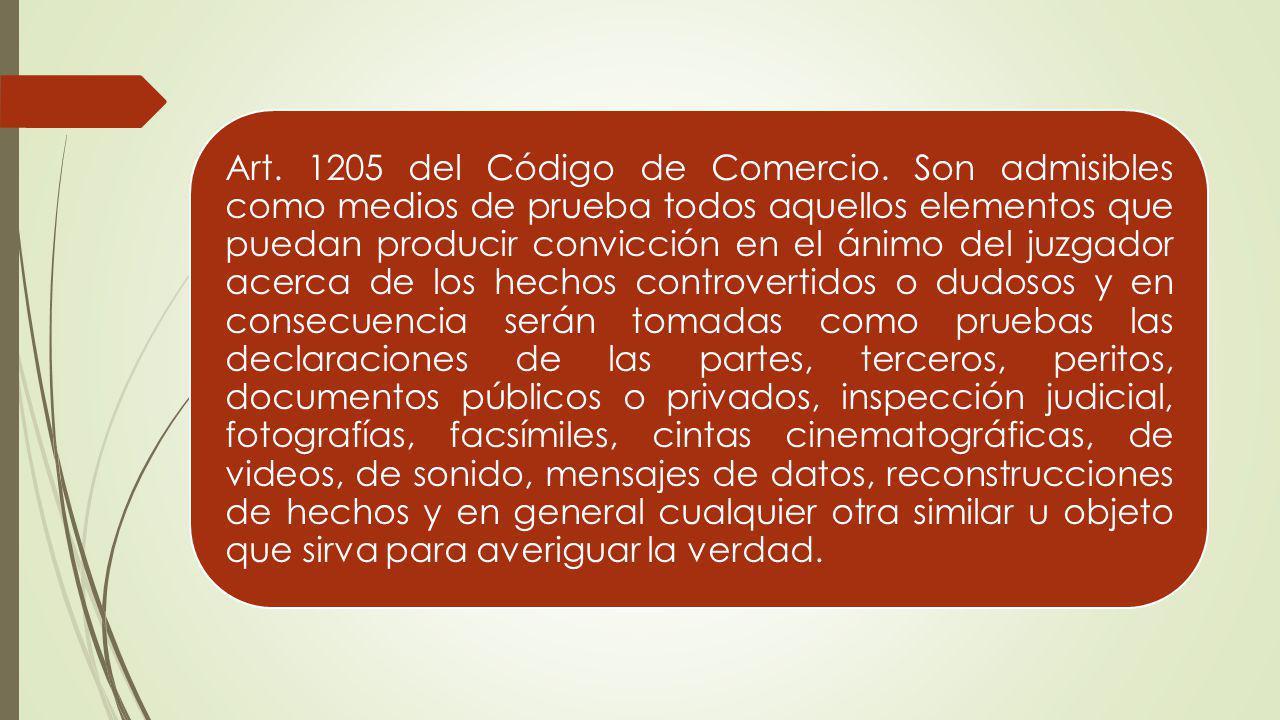 Art. 1205 del Código de Comercio. Son admisibles como medios de prueba todos aquellos elementos que puedan producir convicción en el ánimo del juzgado