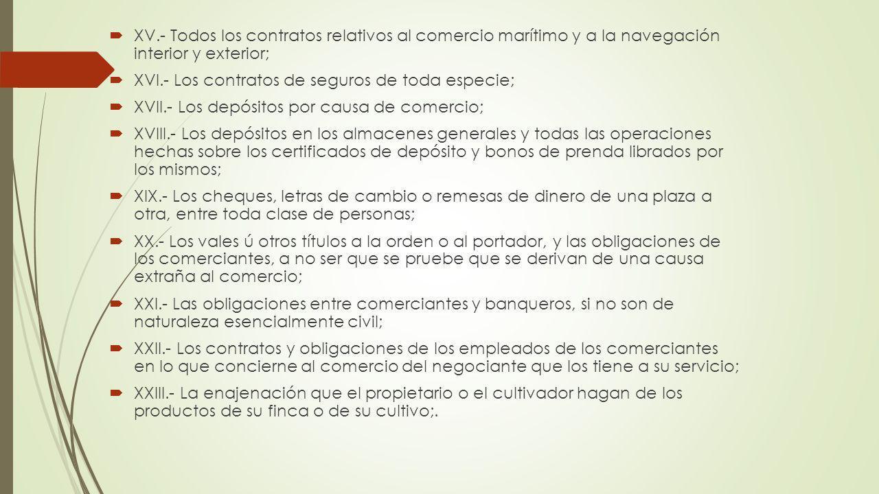 XV.- Todos los contratos relativos al comercio marítimo y a la navegación interior y exterior; XVI.- Los contratos de seguros de toda especie; XVII.-