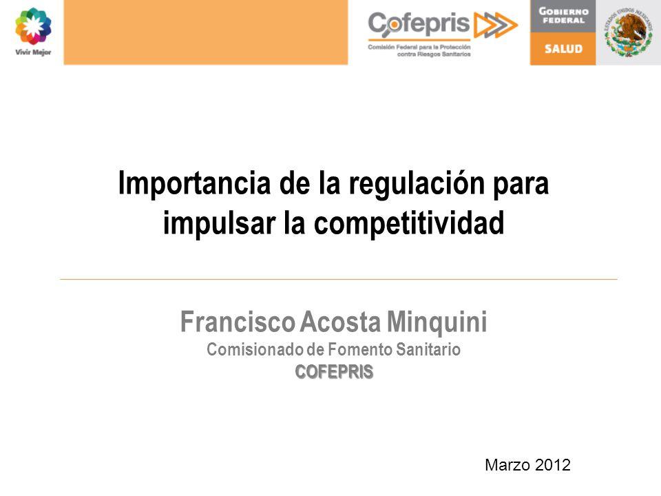 Importancia de la regulación para impulsar la competitividad Francisco Acosta Minquini Comisionado de Fomento SanitarioCOFEPRIS Marzo 2012