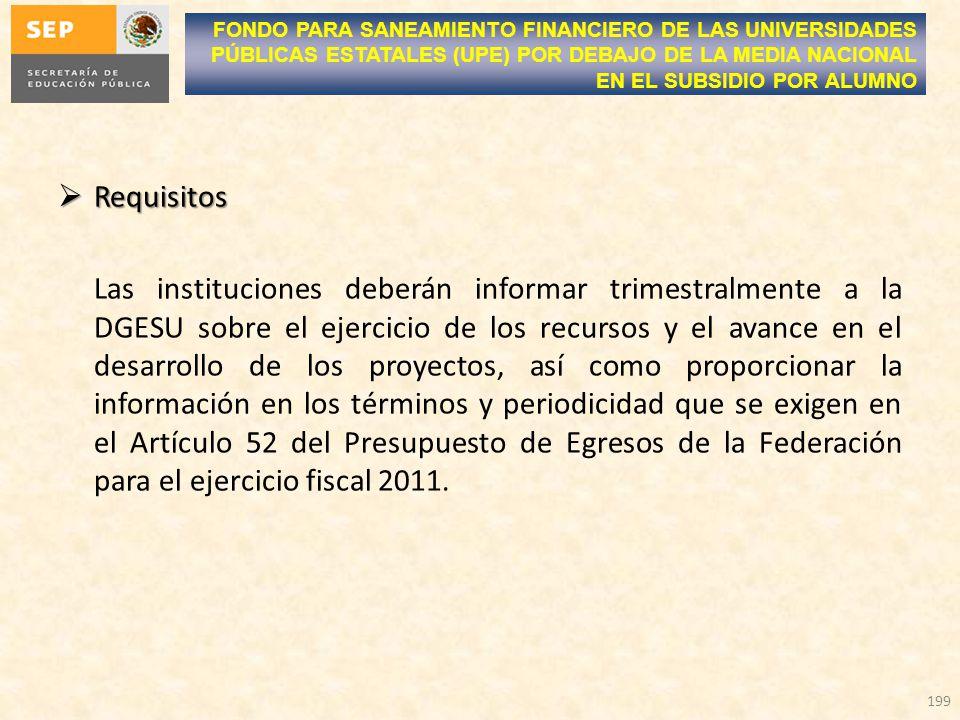 Requisitos Requisitos Las instituciones deberán informar trimestralmente a la DGESU sobre el ejercicio de los recursos y el avance en el desarrollo de