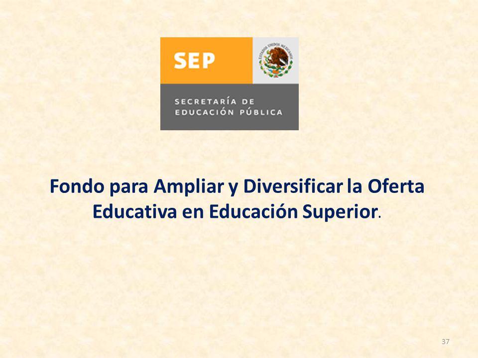 37 Fondo para Ampliar y Diversificar la Oferta Educativa en Educación Superior.