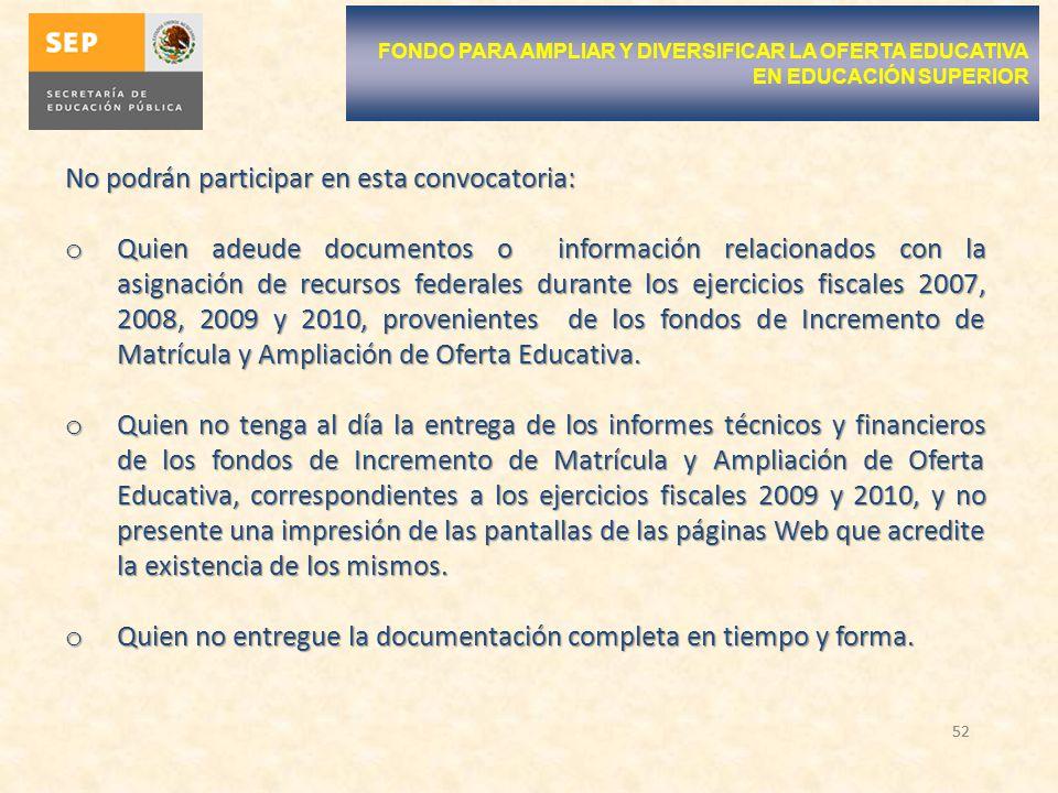 52 No podrán participar en esta convocatoria: o Quien adeude documentos o información relacionados con la asignación de recursos federales durante los ejercicios fiscales 2007, 2008, 2009 y 2010, provenientes de los fondos de Incremento de Matrícula y Ampliación de Oferta Educativa.