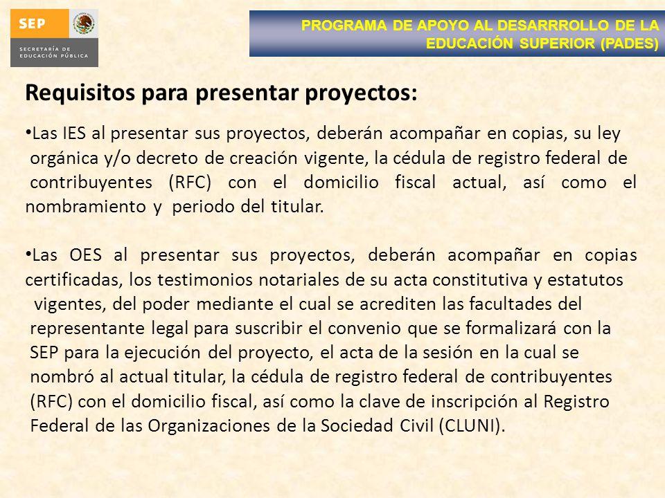 Requisitos para presentar proyectos: Las IES al presentar sus proyectos, deberán acompañar en copias, su ley orgánica y/o decreto de creación vigente, la cédula de registro federal de contribuyentes (RFC) con el domicilio fiscal actual, así como el nombramiento y periodo del titular.