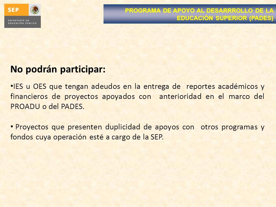 No podrán participar: IES u OES que tengan adeudos en la entrega de reportes académicos y financieros de proyectos apoyados con anterioridad en el marco del PROADU o del PADES.