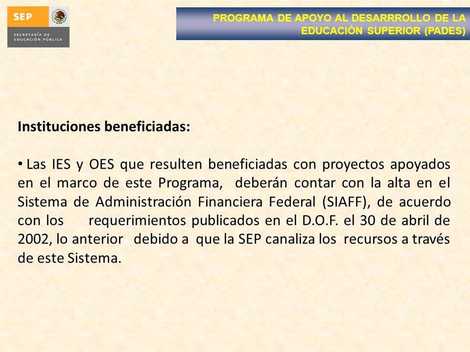 Instituciones beneficiadas: Las IES y OES que resulten beneficiadas con proyectos apoyados en el marco de este Programa, deberán contar con la alta en el Sistema de Administración Financiera Federal (SIAFF), de acuerdo con los requerimientos publicados en el D.O.F.