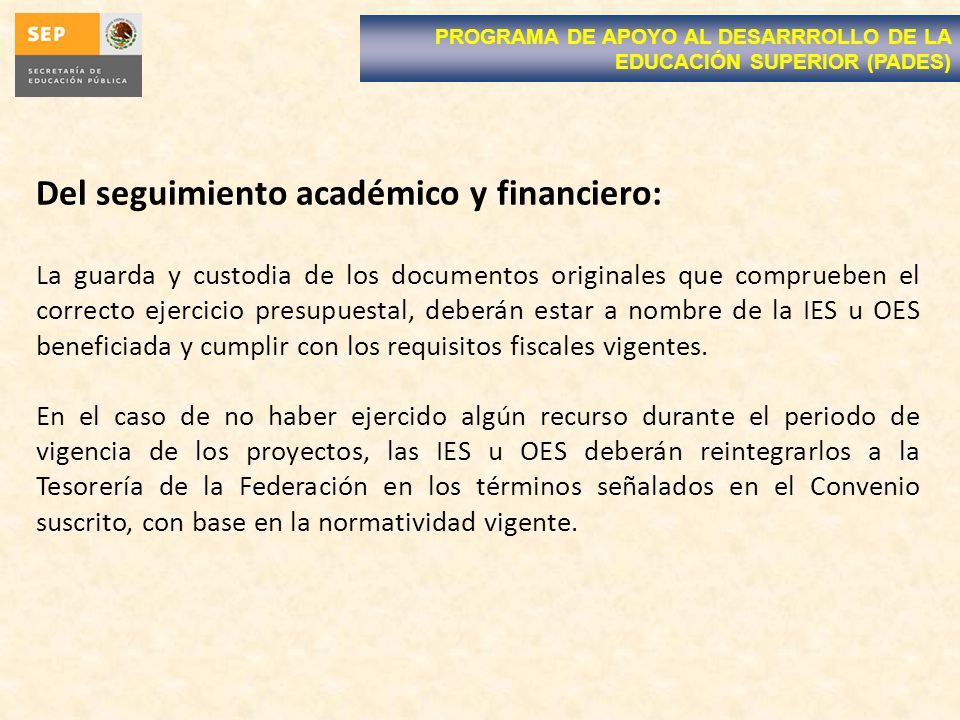Del seguimiento académico y financiero: La guarda y custodia de los documentos originales que comprueben el correcto ejercicio presupuestal, deberán estar a nombre de la IES u OES beneficiada y cumplir con los requisitos fiscales vigentes.