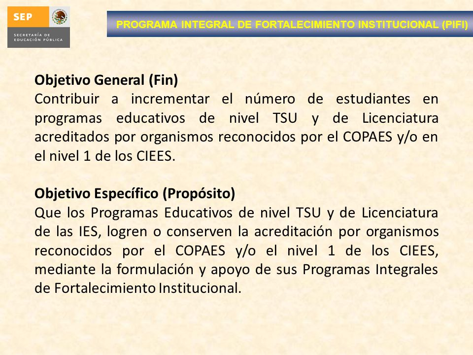 PROGRAMA INTEGRAL DE FORTALECIMIENTO INSTITUCIONAL (PIFI) Objetivo General (Fin) Contribuir a incrementar el número de estudiantes en programas educat