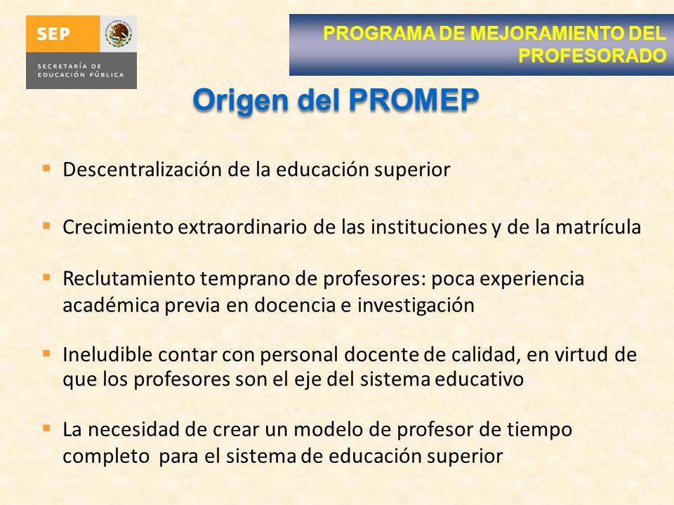 Origen del PROMEP Ineludible contar con personal docente de calidad, en virtud de que los profesores son el eje del sistema educativo Descentralizació