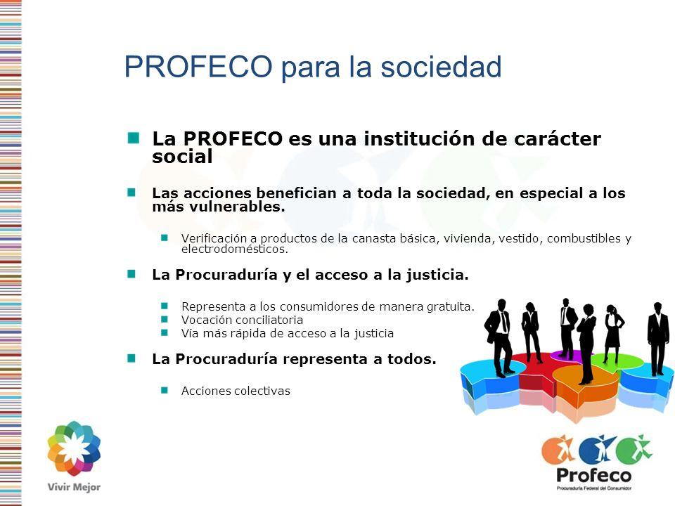 PROFECO para la sociedad La PROFECO es una institución de carácter social Las acciones benefician a toda la sociedad, en especial a los más vulnerable