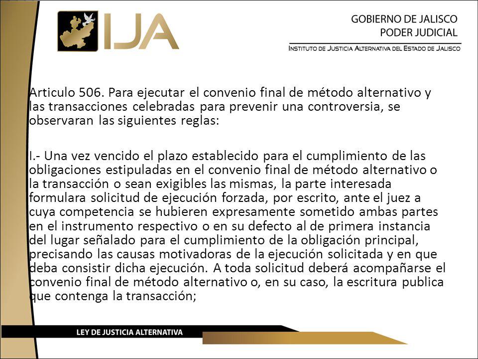 Articulo 506. Para ejecutar el convenio final de método alternativo y las transacciones celebradas para prevenir una controversia, se observaran las s