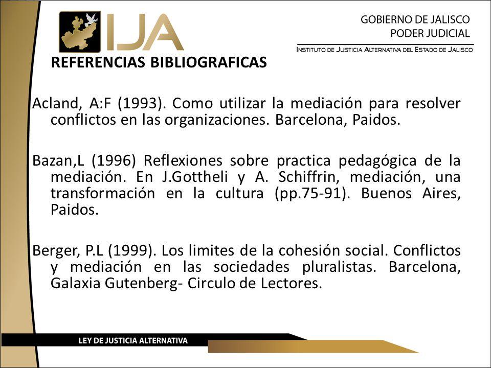 REFERENCIAS BIBLIOGRAFICAS Acland, A:F (1993). Como utilizar la mediación para resolver conflictos en las organizaciones. Barcelona, Paidos. Bazan,L (