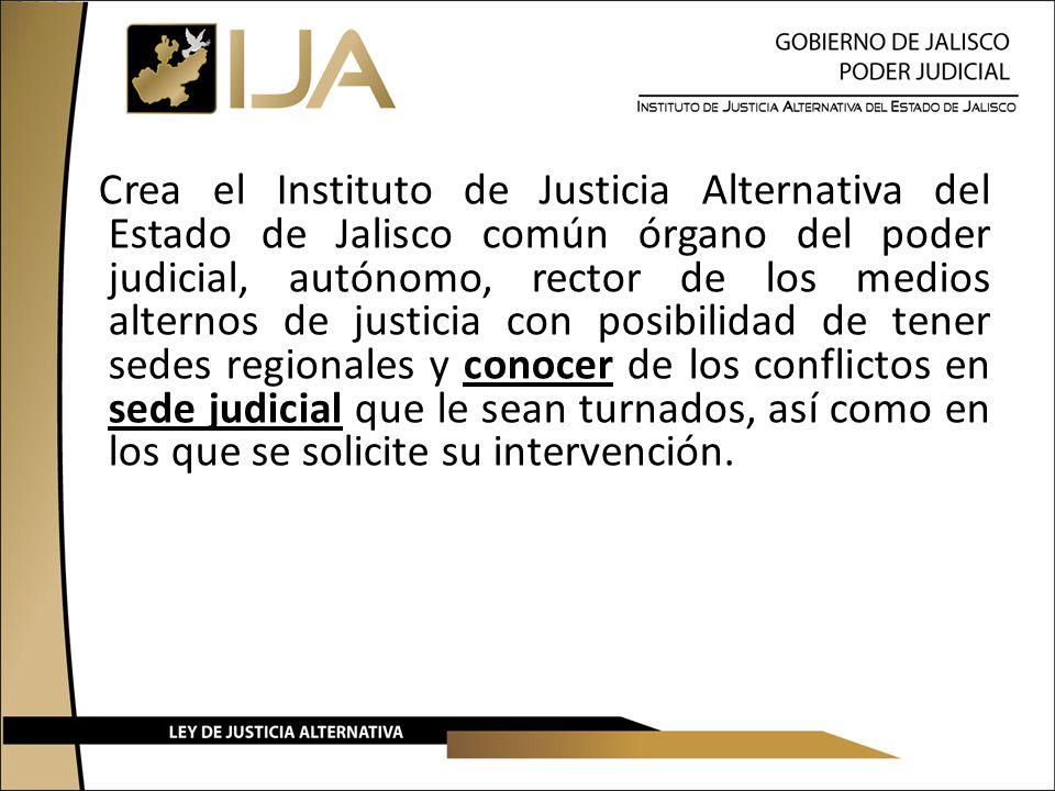 Crea el Instituto de Justicia Alternativa del Estado de Jalisco común órgano del poder judicial, autónomo, rector de los medios alternos de justicia c