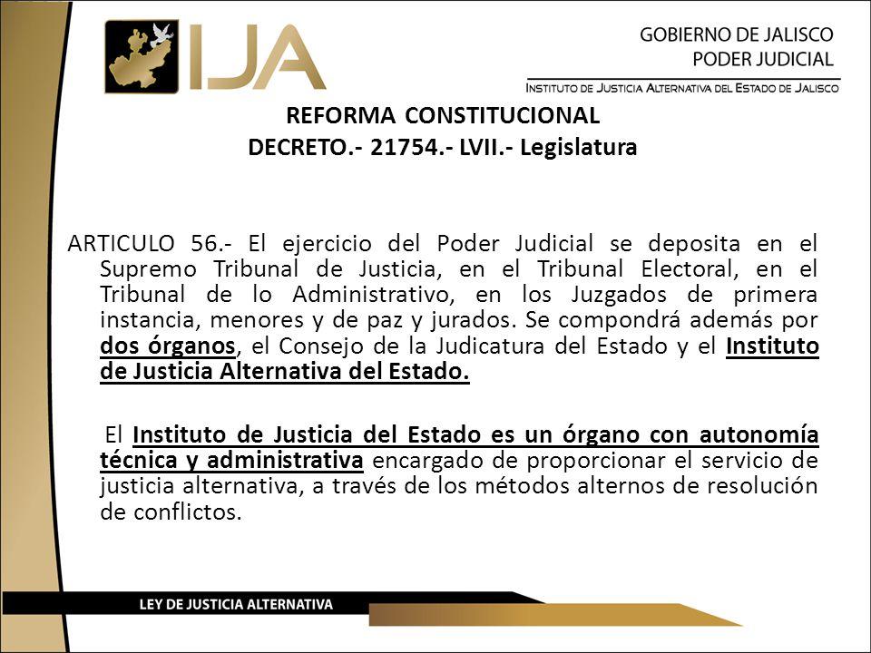 REFORMA CONSTITUCIONAL DECRETO.- 21754.- LVII.- Legislatura ARTICULO 56.- El ejercicio del Poder Judicial se deposita en el Supremo Tribunal de Justic