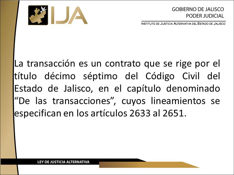 La transacción es un contrato que se rige por el título décimo séptimo del Código Civil del Estado de Jalisco, en el capítulo denominado De las transacciones, cuyos lineamientos se especifican en los artículos 2633 al 2651.